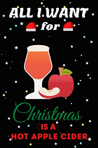 All I Want For Christmas Is A Hot Apple Cider Lined Notebook: Cute Christmas Journal Notebook For Kids, Men ,Women ,Friends .Who Loves Christmas And ... for Christmas Day, Holiday and Foods lovers.