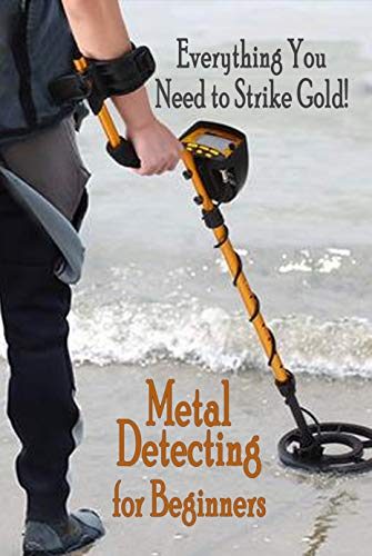 Metal Detecting for Beginners: Everthing You Need to Strike Gold!: Dectecting Bible Business Commodities Metals Money Precious