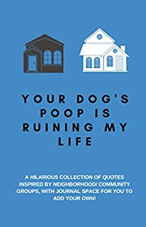 Your Dog's Poop Is Ruining My Life: A Hilarious Collection of Quotes Inspired by Neighborhood/ Community Groups: Space for You to Add Your Own, A ... Use as a Conversation Starter or Party Game