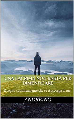 Una lacrima non basta per dimenticare: E sogno continuamente che tu ti accorga di me (Italian Edition)