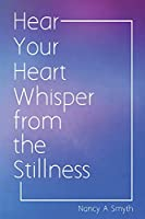 Hear Your Heart Whisper from the Stillness