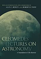 Cleomedes' Lectures on Astronomy: A Translation of the Heavens (Hellenistic Culture & Society)