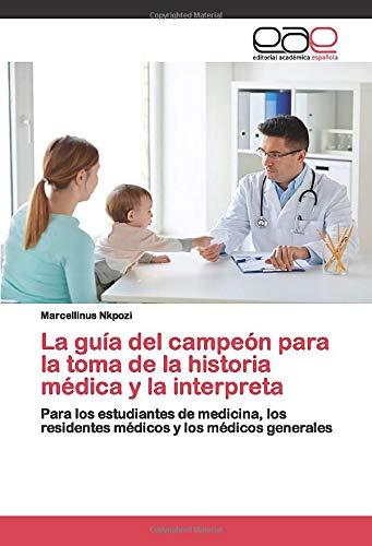 La guía del campeón para la toma de la historia médica y la interpreta: Para los estudiantes de medicina, los residentes médicos y los médicos generales