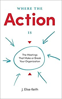 Where the Action Is: The Meetings That Make or Break Your Organization by [J. Elise Keith]