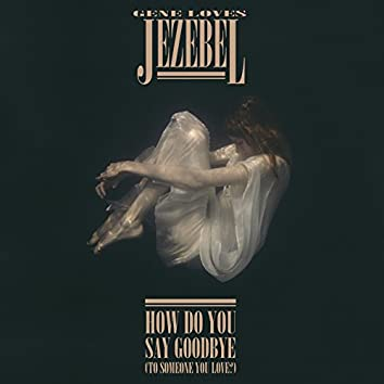 How Do You Say Goodbye (To Someone You Love?)