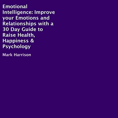 Emotional Intelligence: Improve Your Emotions and Relationships with a 30 Day Guide to Raise Health, Happiness & Psychology audiobook cover art