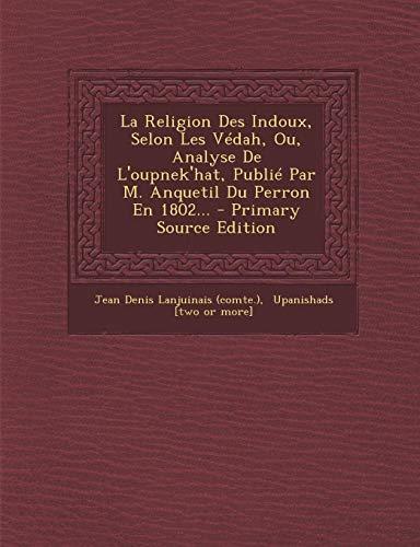 La Religion Des Indoux, Selon Les Vedah, Ou, Analyse de L'Oupnek'hat, Publie Par M. Anquetil Du Perron En 1802...