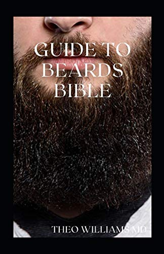GUIDE TO BEARDS BIBLE: All You Need To Know About Beards Growth, Grooming And Caring For It