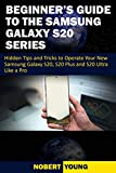Beginner's Guide to the Samsung Galaxy S20 Series: Hidden Tips and Tricks to Operate Your New Samsung Galaxy S20, S20 Plus, and S20 Ultra Like a Pro (English Edition)