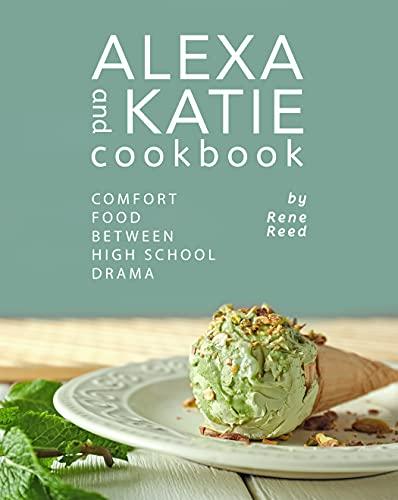 Alexa and Katie Cookbook: Comfort Food Between High School Drama (English Edition)