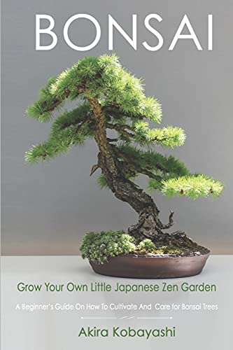 BONSAI - Grow Your Own Little Japanese Zen Garden: A Beginner's Guide On How To Cultivate And Care For Your Bonsai Trees