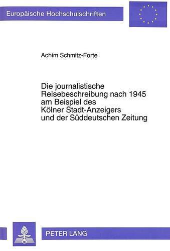 Die journalistische Reisebeschreibung nach 1945 am Beispiel des Kölner Stadt-Anzeigers und der Süddeutschen Zeitung (Europäische Hochschulschriften / ... Langue et littérature allemandes, Band 1460)