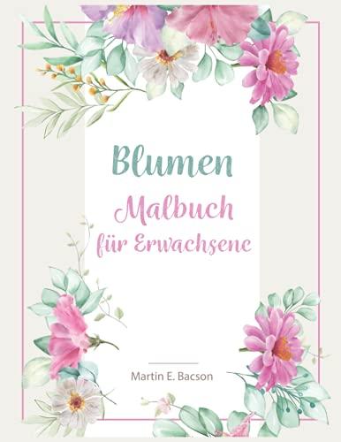 Blumen Malbuch für Erwachsene: Für Erwachsene und Jugendliche | Blumen-Malvorlagen zur Entspannung. Großartig für alle Fähigkeitsstufen