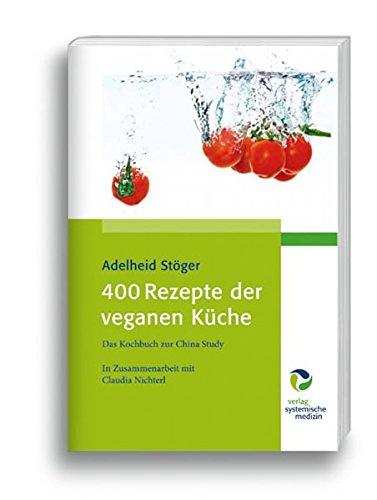 400 Rezepte der veganen Küche: Das Kochbuch zur China Study