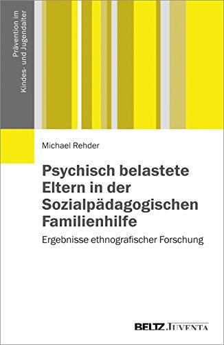 Psychisch belastete Eltern in der Sozialpädagogischen Familienhilfe: Ergebnisse ethnografischer Forschung (Prävention im Kindes- und Jugendalter)