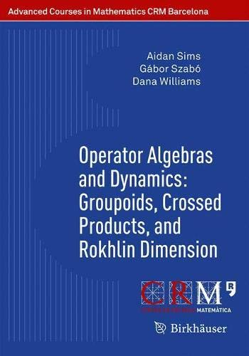 Operator Algebras and Dynamics: Groupoids, Crossed Products, and Rokhlin Dimension (Advanced Courses in Mathematics - CRM Barcelona)