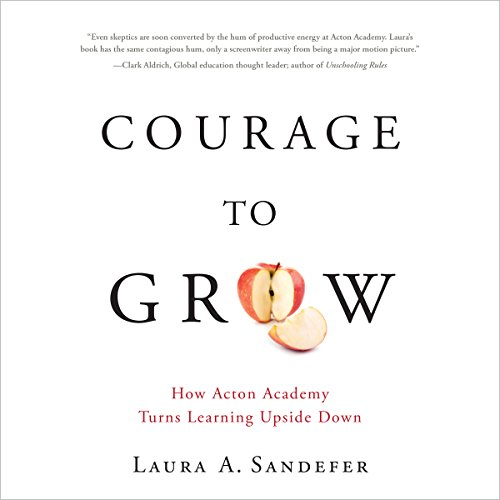 Courage to Grow: How Acton Academy Turns Learning Upside Down audiobook cover art
