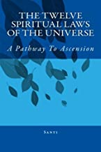 The Twelve Spiritual Laws Of The Universe: A Pathway To Ascension