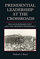 Presidential Leadership at the Crossroads: William Howard Taft and the Modern Presidency (Joseph V. Hughes Jr. and Holly O. Hughes Series on the Presidency and Leadership)