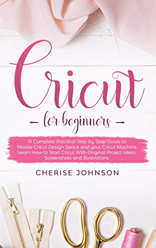 Cricut For Beginners: A Complete Practical Step by Step Guide to Master Design Space and your Cricut Machine. Learn How to Start Cricut With Original Project ... and Illustrations (English Edition)