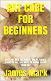 RAT CARE FOR BEGINNERS: RAT CARE FOR BEGINNERS:THE ULTIMATE GUIDE ON ALL YOU NEED TO KNOW ABOUT YOUR RAT