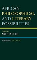 African Philosophical and Literary Possibilities: Re-Reading the Canon (African Philosophy: Critical Perspectives and Global Dialogue)