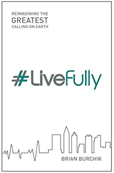 #LiveFully: Re-imagining the Greatest Calling on Earth by [Brian Burchik]
