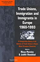 Trade Unions, Immigration, and Immigrants in Europe, 1960-1993: A Comparative Study of the Actions of Trade Unions in Seven West European Countries (International Studies in Social History) by Unknown(2002-01-01)