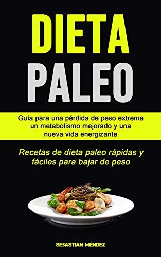 Dieta Paleo: Guía para una pérdida de peso extrema, un metabolismo mejorado y una nueva vida energizante (Recetas de dieta paleo rápidas y fáciles para bajar de peso)