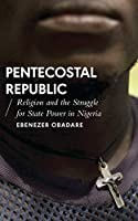 Pentecostal Republic: Religion and the Struggle for State Power in Nigeria (African Arguments)