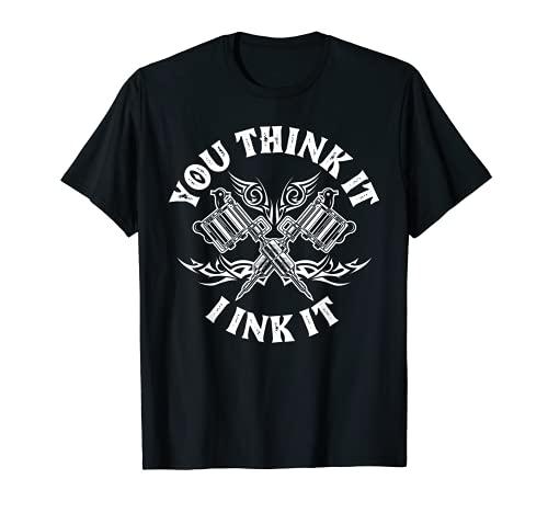Yout Think It I Ink It Funny Saying Tattoo Artist Tattooist T-Shirt