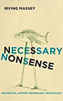 Necessary Nonsense: Aesthetics, History, Neurology, Psychology (Cognitive Approaches to Culture)