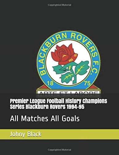 Premier League Football History Champions Series Blackburn Rovers 1994-95: All Matches All Goals (Premier League Champions, Band 3)