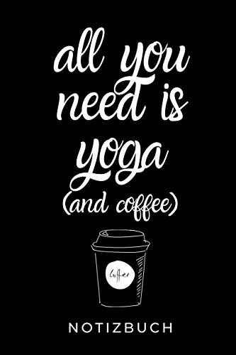 ALL YOU NEED IS YOGA (AND COFFEE) NOTIZBUCH: A5 TAGEBUCH Geschenk Yoga Planer | Meditation Tagebuch | Achtsamkeitsbuch | Yoga Notizen für Anfänger und Fortgeschrittene | Geschenkidee für Yoga Lehrer