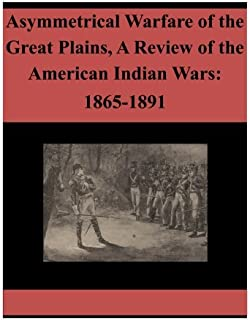Asymmetrical Warfare of the Great Plains, A Review of the American Indian Wars: 1865-1891