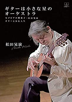 [松田 晃演]のギターは小さな星のオーケストラ:セゴビアの愛弟子・松田晃演 ギターと歩む人生(22世紀アート)