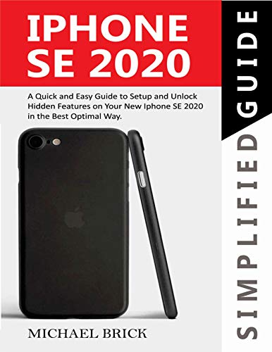 iPhone SE 2020 Simplified Guide: A Quick & Easy Guide to Setup and Unlock Hidden Features on Your New iPhone SE 2020 in the Best Optimal Way