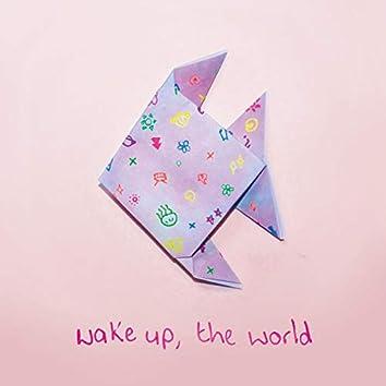 wake up, the world