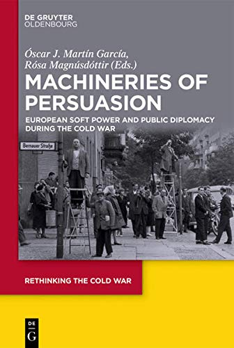 Machineries of Persuasion: European Soft Power and Public Diplomacy during the Cold War: 3 (Rethinking the Cold War, 3)