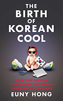 The Birth of Korean Cool: How One Nation Is Conquering the World Through Pop Culture by [Euny Hong]