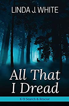 All That I Dread: A K-9 Search and Rescue Story by [Linda J. White]