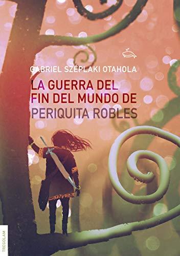 La Guerra del Fin del Mundo de Periquita Robles (Spanish Edition)