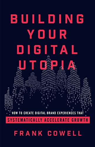 Building Your Digital Utopia: How to Create Digital Brand Experiences That Systematically Accelerate Growth (English Edition)