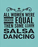 All Women Were Created Equal Then Some Learn Salsa Dancing: Journal For Latin Woman Girl Dancer - Best Fun Gift For Dance Instructor, Teacher, Student - Teal Cover 8'x10' Notebook