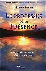 Le processus de la présence - Un voyage dans la conscience du moment présent de Michael Brown