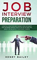 Job Interview Preparation: A Practical Guide to Be More Confident, Overcome Anxiety, Have the Winning Approach and Get Any Job You Want! With Expert's Tips and Secrets to Be the Best Candidate
