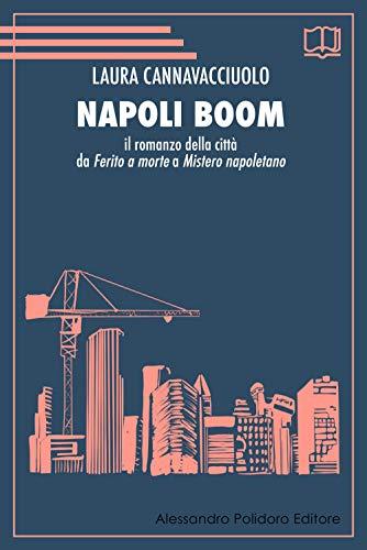 Napoli boom. Il romanzo della città da «Ferito a morte» a «Mistero napoletano»