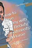 How to Save Money with DIY Beauty Treatments at Home: Facials Scrubs Masks Moisturizers Light Therapy Edition