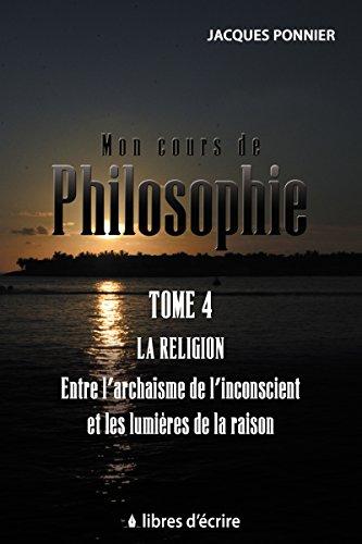 Mon cours de philosophie: Tome 4 - La religion entre l'archaïsme de l'inconscient et les lumières de la raison (Pratique) PDF Books