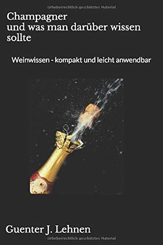 Champagner und was man darüber wissen sollte: Weinwissen - kompakt und leicht anwendbar